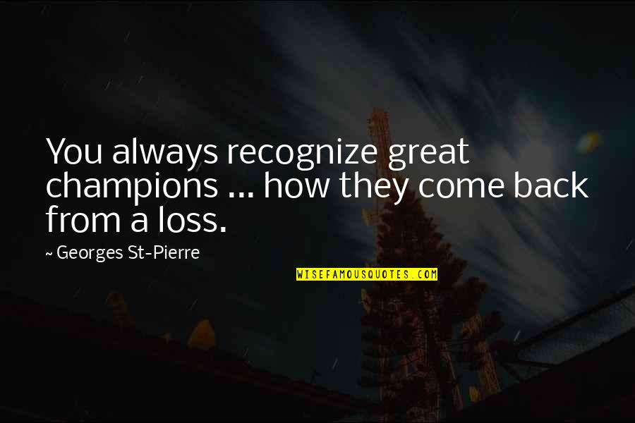 I'll Always Come Back To You Quotes By Georges St-Pierre: You always recognize great champions ... how they