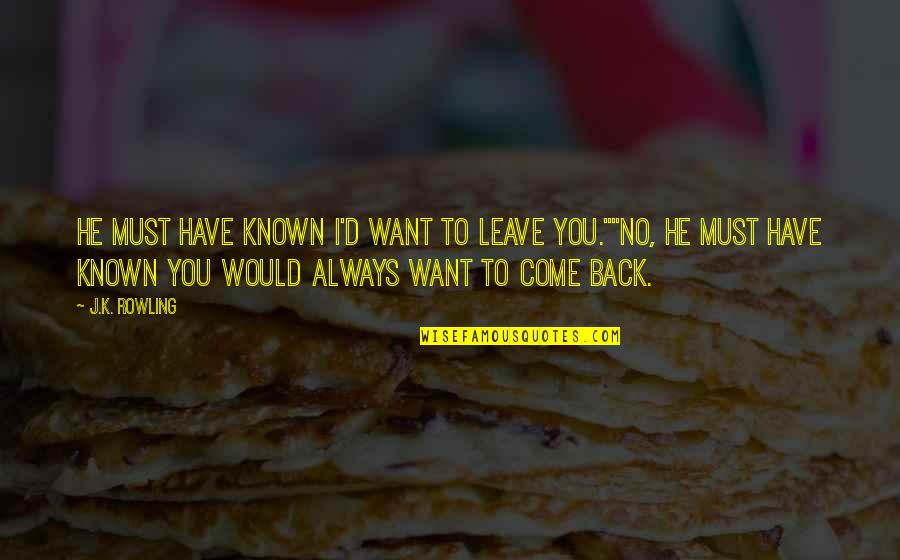 I'll Always Come Back To You Quotes By J.K. Rowling: He must have known I'd want to leave