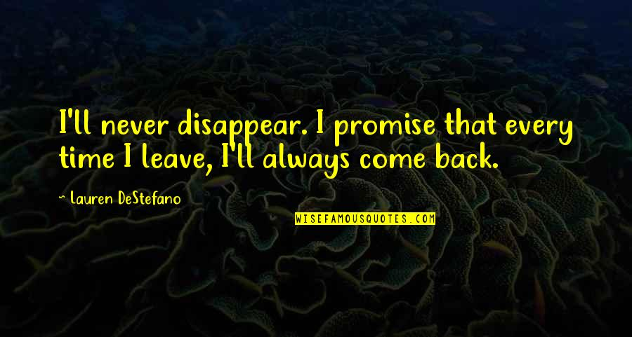 I'll Always Come Back To You Quotes By Lauren DeStefano: I'll never disappear. I promise that every time