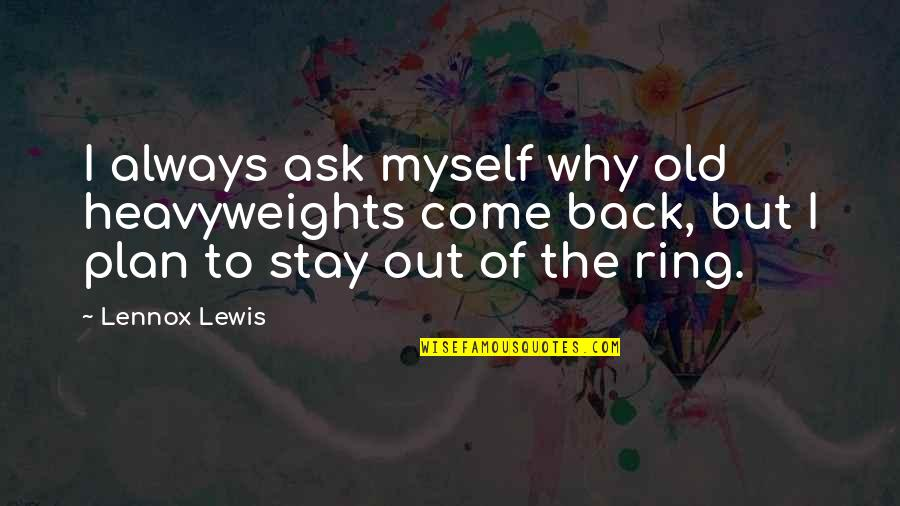 I'll Always Come Back To You Quotes By Lennox Lewis: I always ask myself why old heavyweights come