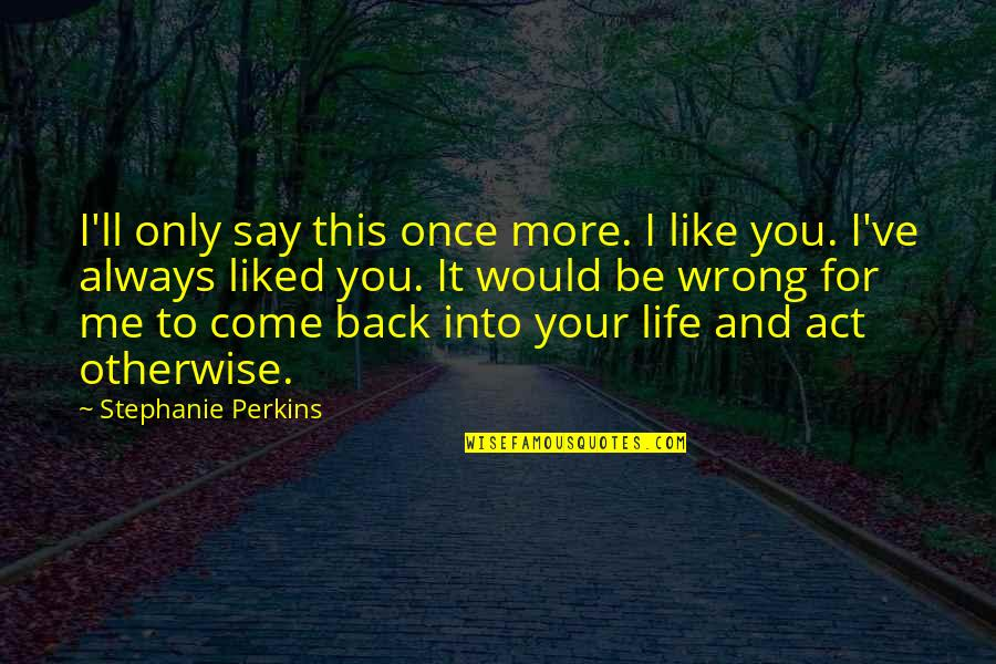 I'll Always Come Back To You Quotes By Stephanie Perkins: I'll only say this once more. I like