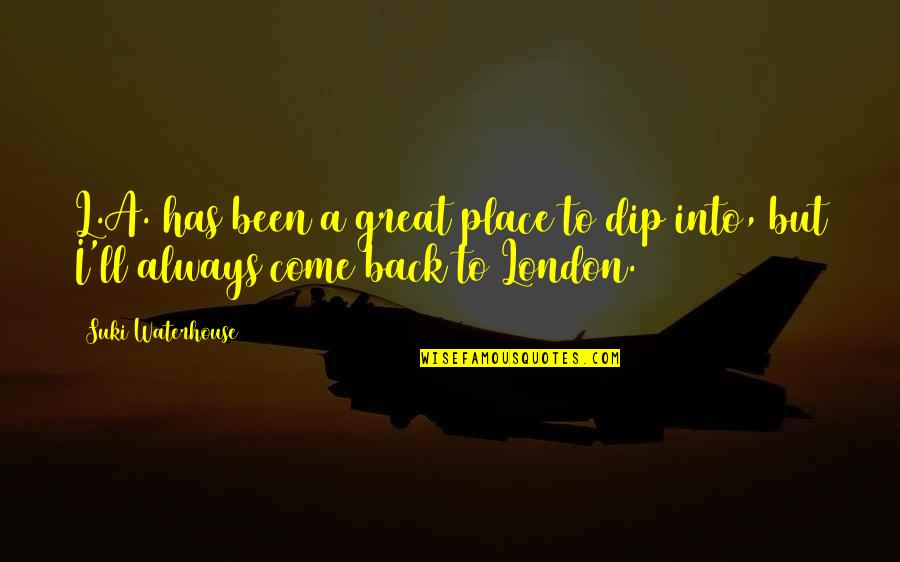I'll Always Come Back To You Quotes By Suki Waterhouse: L.A. has been a great place to dip
