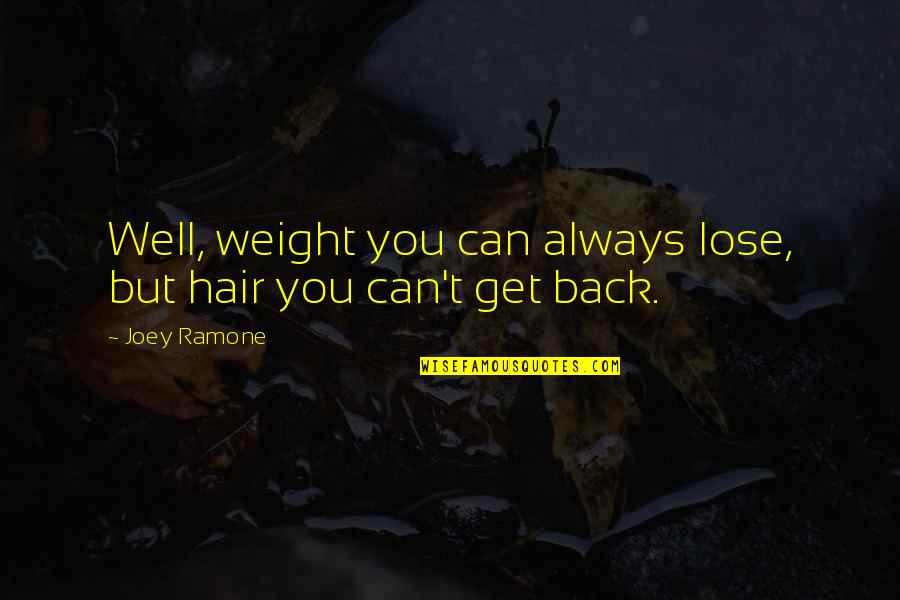 I'll Always Get Back Up Quotes By Joey Ramone: Well, weight you can always lose, but hair