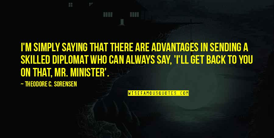 I'll Always Get Back Up Quotes By Theodore C. Sorensen: I'm simply saying that there are advantages in