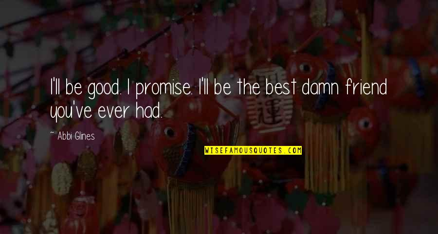 I'll Be There For You My Best Friend Quotes By Abbi Glines: I'll be good. I promise. I'll be the
