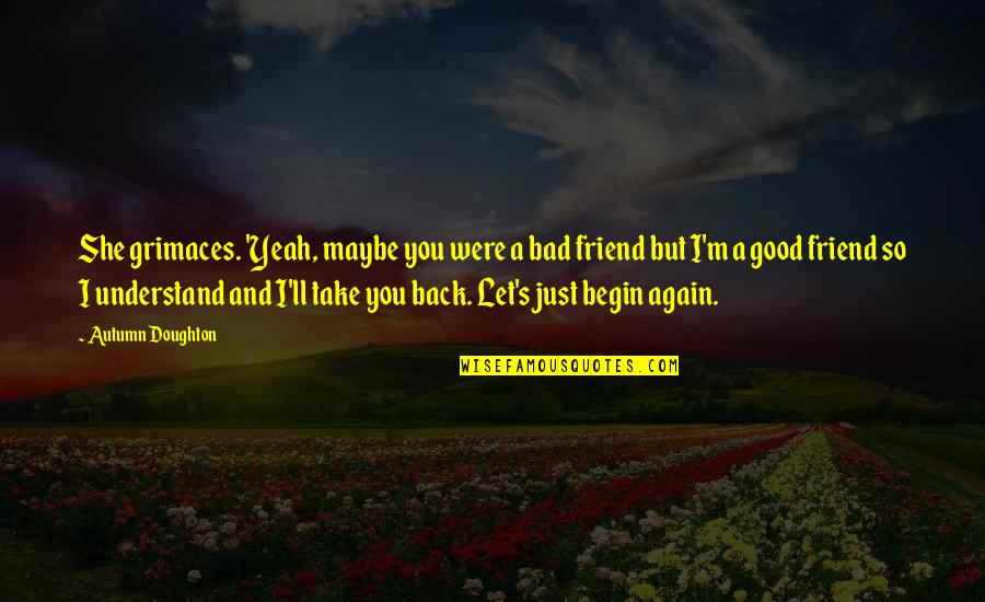 I'll Be There For You My Best Friend Quotes By Autumn Doughton: She grimaces. 'Yeah, maybe you were a bad