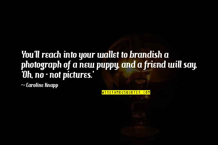 I'll Be There For You My Best Friend Quotes By Caroline Knapp: You'll reach into your wallet to brandish a