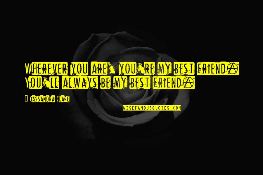 I'll Be There For You My Best Friend Quotes By Cassandra Clare: Wherever you are, you're my best friend. You'll