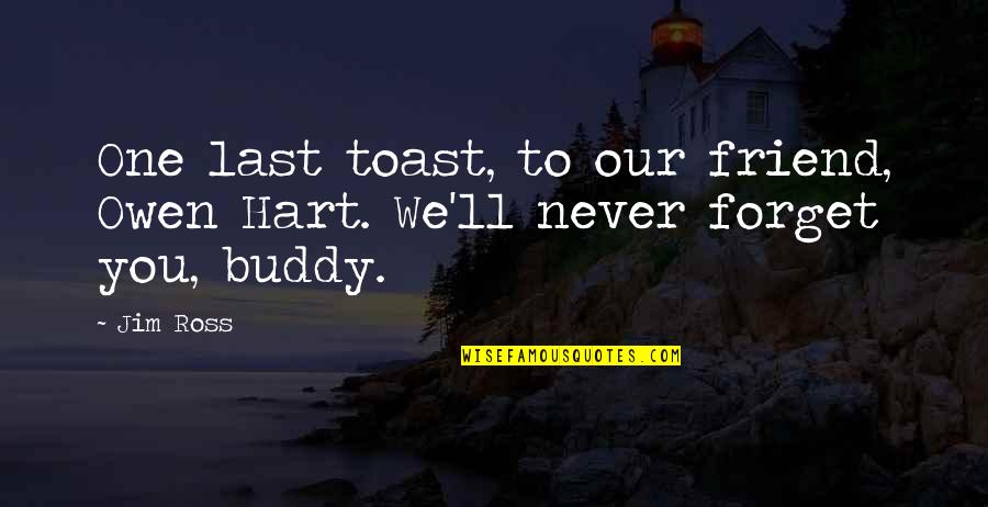 I'll Be There For You My Best Friend Quotes By Jim Ross: One last toast, to our friend, Owen Hart.