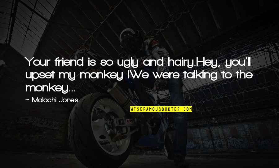 I'll Be There For You My Best Friend Quotes By Malachi Jones: Your friend is so ugly and hairy.Hey, you'll