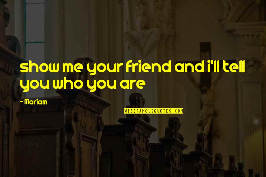 I'll Be There For You My Best Friend Quotes By Mariam: show me your friend and i'll tell you
