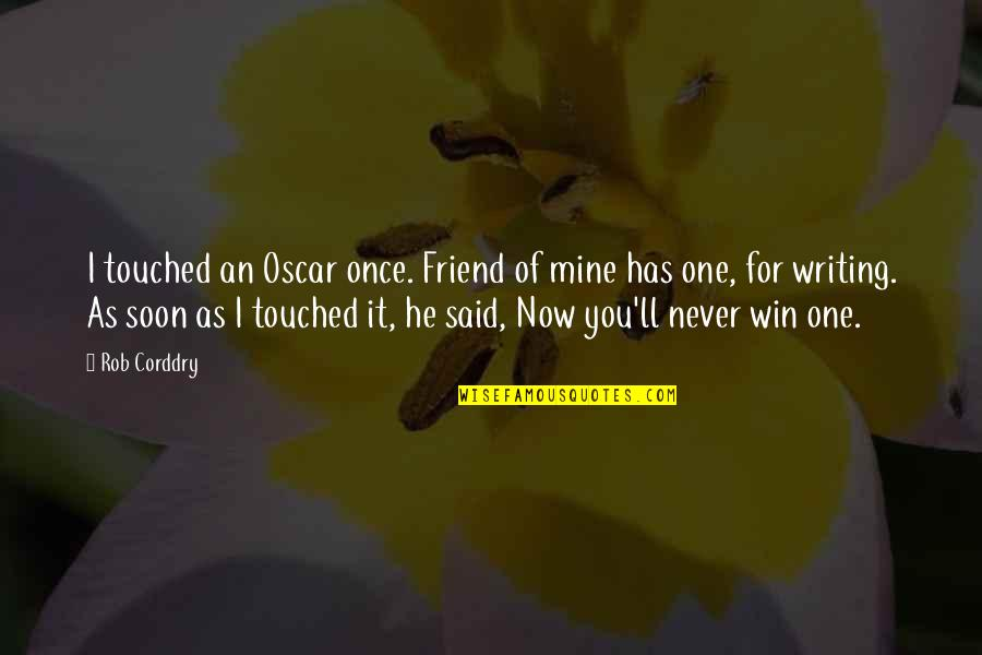 I'll Be There For You My Best Friend Quotes By Rob Corddry: I touched an Oscar once. Friend of mine