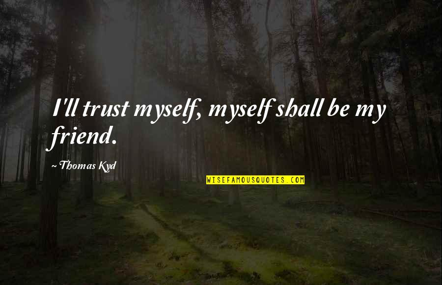 I'll Be There For You My Best Friend Quotes By Thomas Kyd: I'll trust myself, myself shall be my friend.