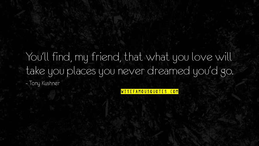 I'll Be There For You My Best Friend Quotes By Tony Kushner: You'll find, my friend, that what you love