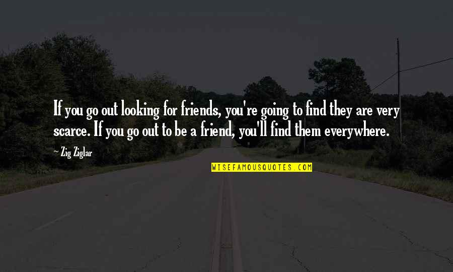 I'll Be There For You My Best Friend Quotes By Zig Ziglar: If you go out looking for friends, you're