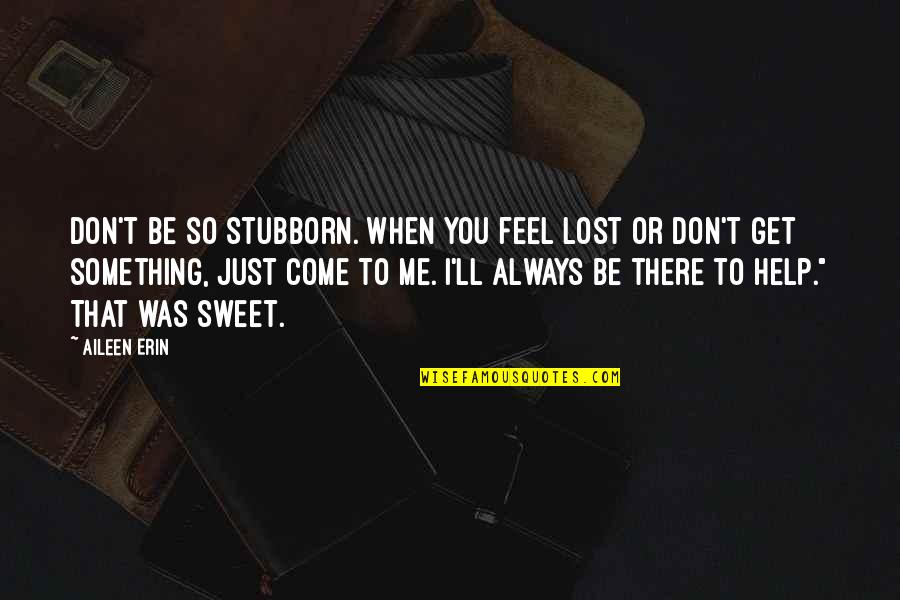 I'll Get There Quotes By Aileen Erin: Don't be so stubborn. When you feel lost