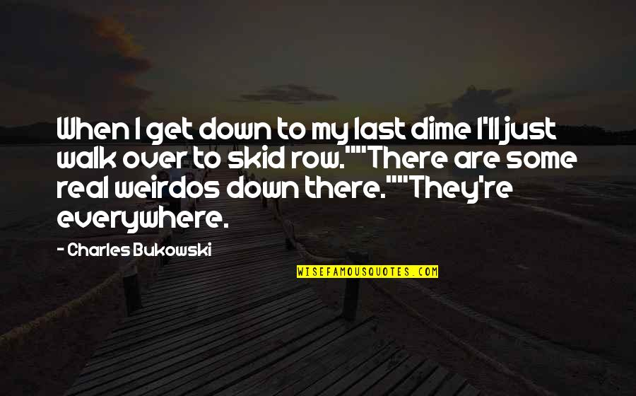 I'll Get There Quotes By Charles Bukowski: When I get down to my last dime