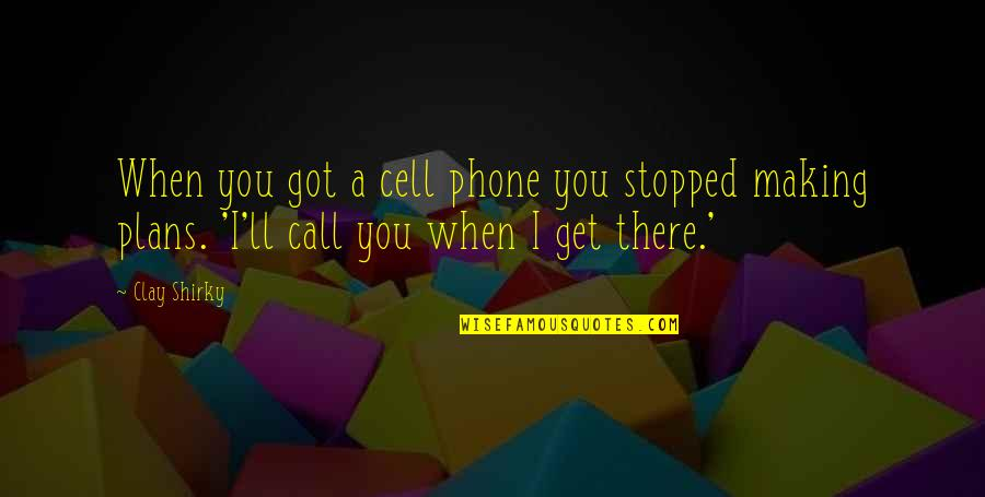 I'll Get There Quotes By Clay Shirky: When you got a cell phone you stopped