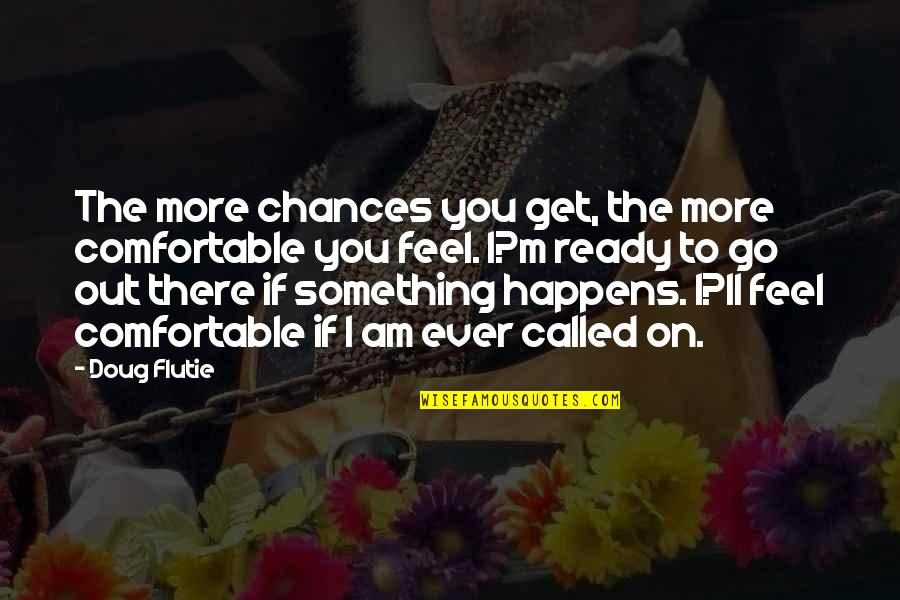 I'll Get There Quotes By Doug Flutie: The more chances you get, the more comfortable
