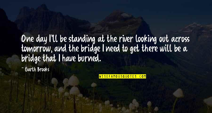 I'll Get There Quotes By Garth Brooks: One day I'll be standing at the river