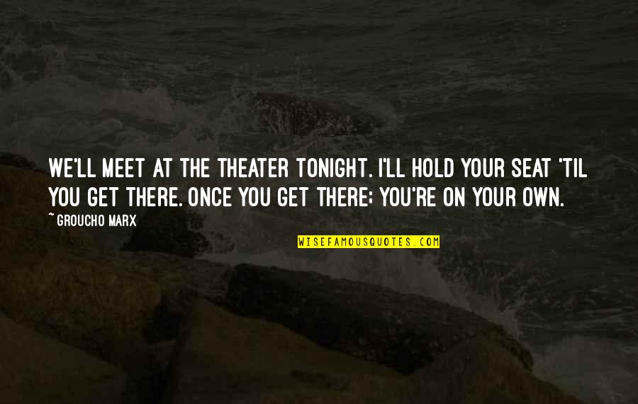I'll Get There Quotes By Groucho Marx: We'll meet at the theater tonight. I'll hold