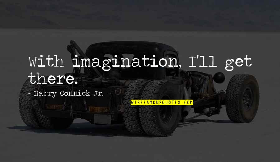 I'll Get There Quotes By Harry Connick Jr.: With imagination, I'll get there.