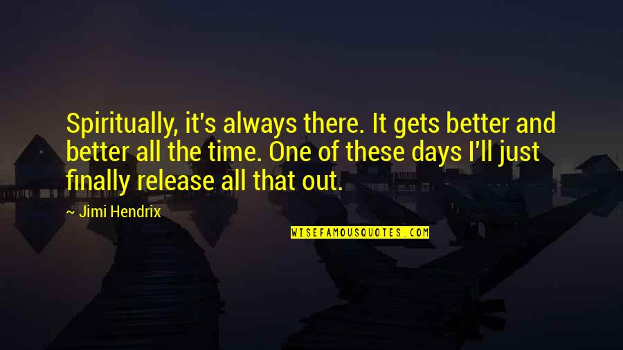 I'll Get There Quotes By Jimi Hendrix: Spiritually, it's always there. It gets better and
