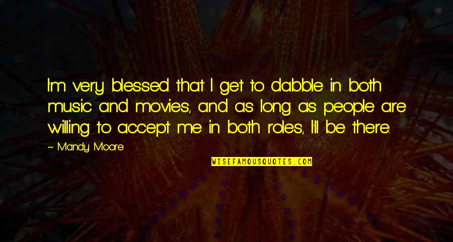 I'll Get There Quotes By Mandy Moore: I'm very blessed that I get to dabble