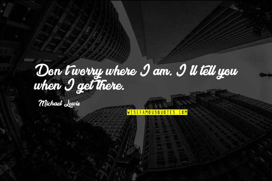 I'll Get There Quotes By Michael Lewis: Don't worry where I am. I'll tell you