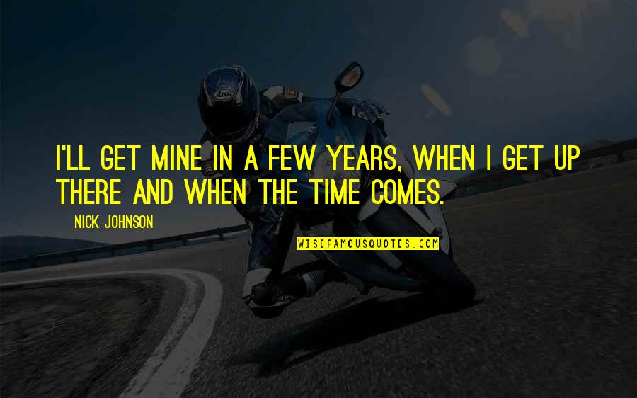 I'll Get There Quotes By Nick Johnson: I'll get mine in a few years, when