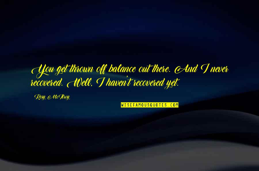 I'll Get There Quotes By Rory McIlroy: You get thrown off balance out there. And