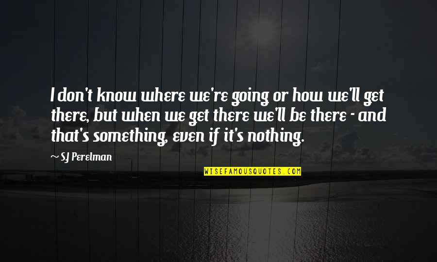 I'll Get There Quotes By S.J Perelman: I don't know where we're going or how