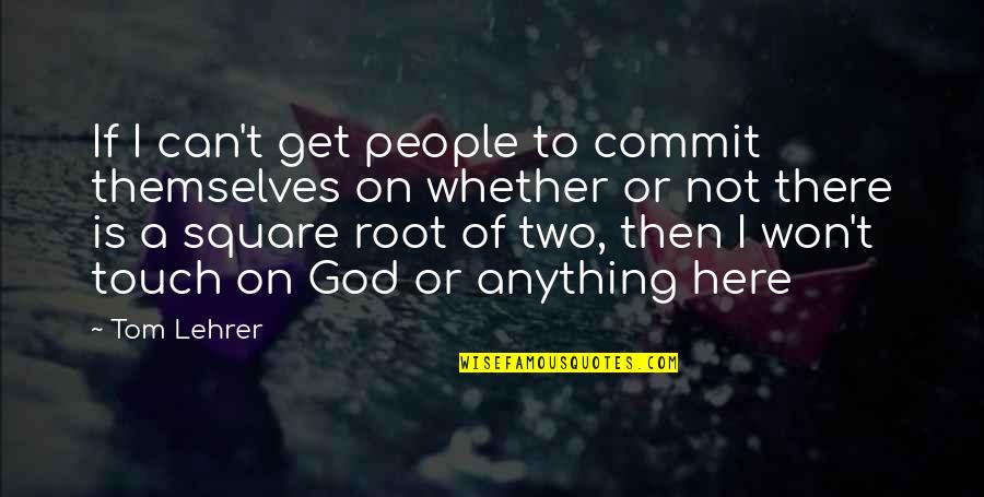 I'll Get There Quotes By Tom Lehrer: If I can't get people to commit themselves