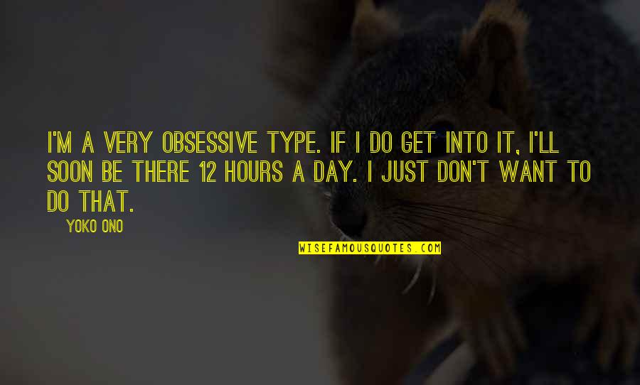I'll Get There Quotes By Yoko Ono: I'm a very obsessive type. If I do