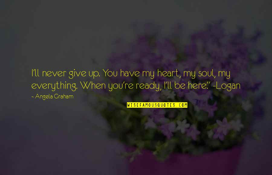 I'll Give You Everything Quotes By Angela Graham: I'll never give up. You have my heart,