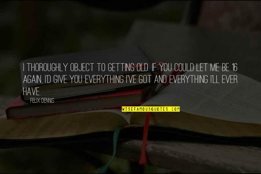 I'll Give You Everything Quotes By Felix Dennis: I thoroughly object to getting old. If you
