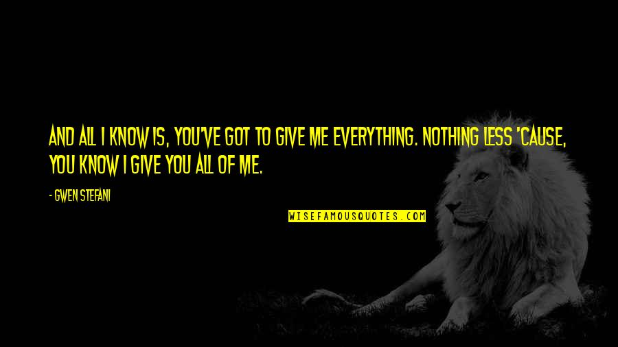 I'll Give You Everything Quotes By Gwen Stefani: And all I know is, you've got to