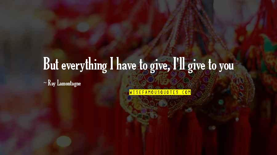 I'll Give You Everything Quotes By Ray Lamontagne: But everything I have to give, I'll give