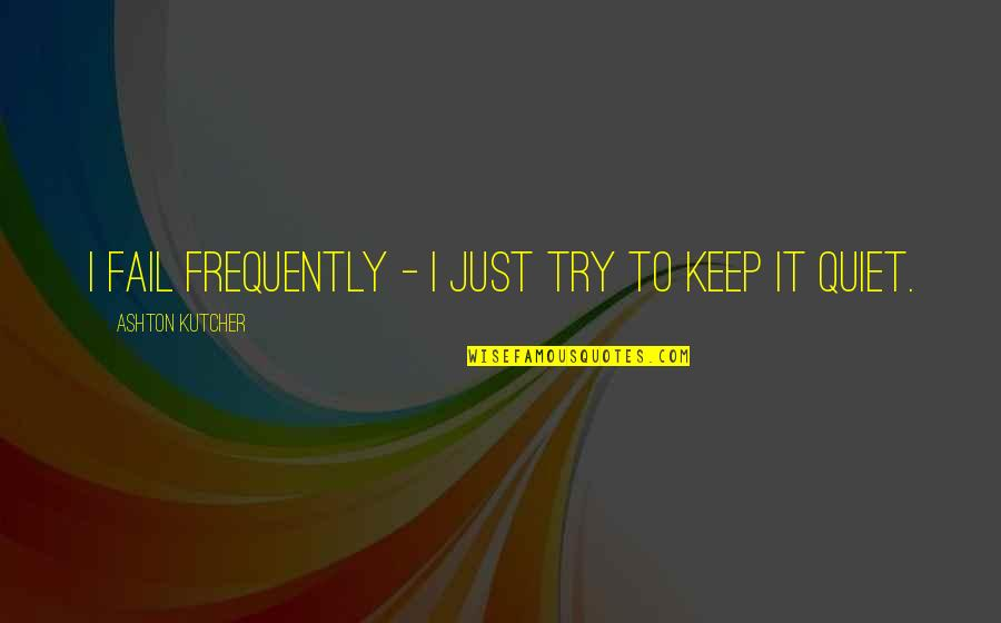 I'll Just Keep Quiet Quotes By Ashton Kutcher: I fail frequently - I just try to