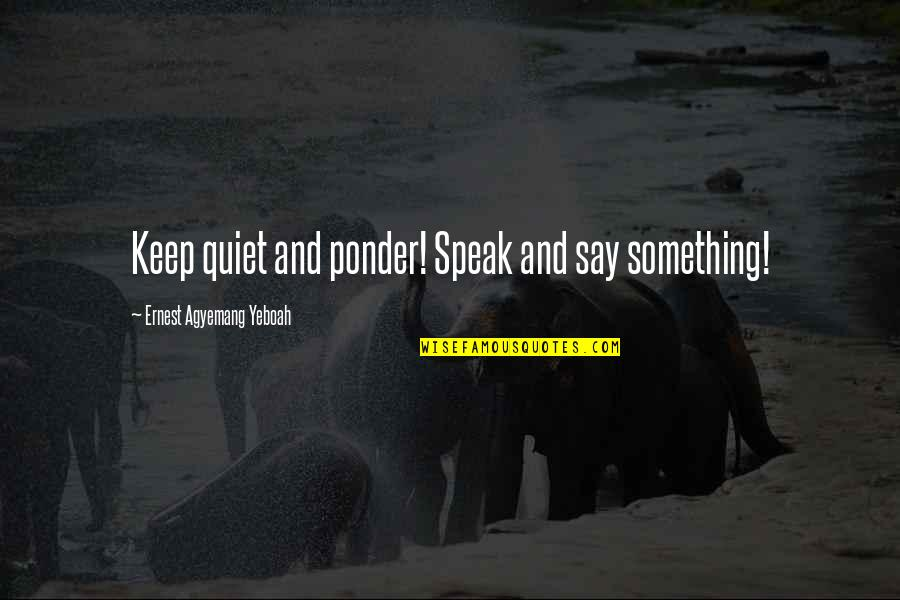 I'll Just Keep Quiet Quotes By Ernest Agyemang Yeboah: Keep quiet and ponder! Speak and say something!
