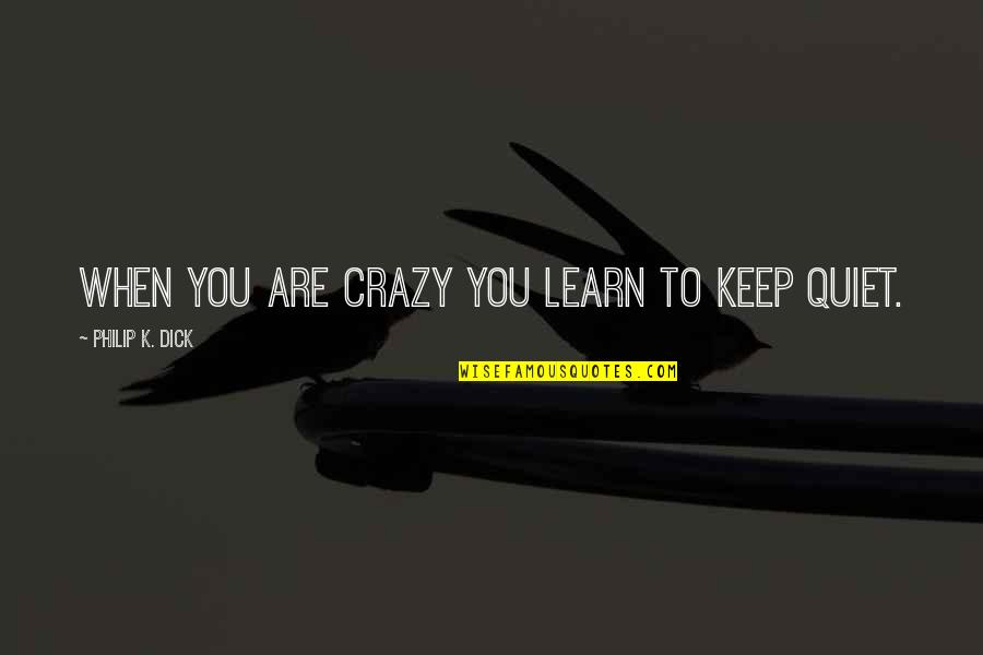 I'll Just Keep Quiet Quotes By Philip K. Dick: When you are crazy you learn to keep