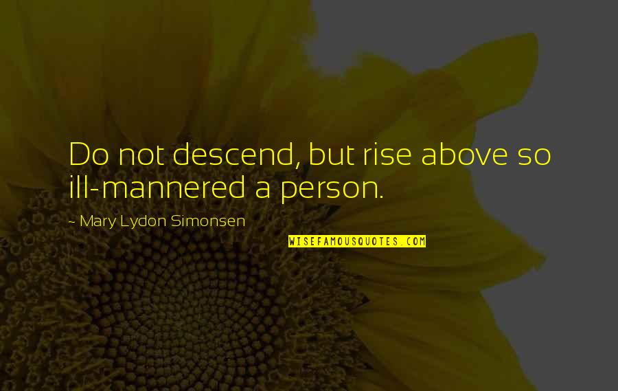 Ill Mannered Quotes By Mary Lydon Simonsen: Do not descend, but rise above so ill-mannered