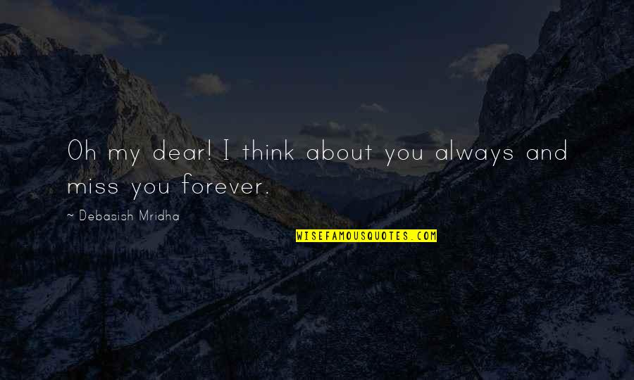 I'll Miss You Forever Quotes By Debasish Mridha: Oh my dear! I think about you always