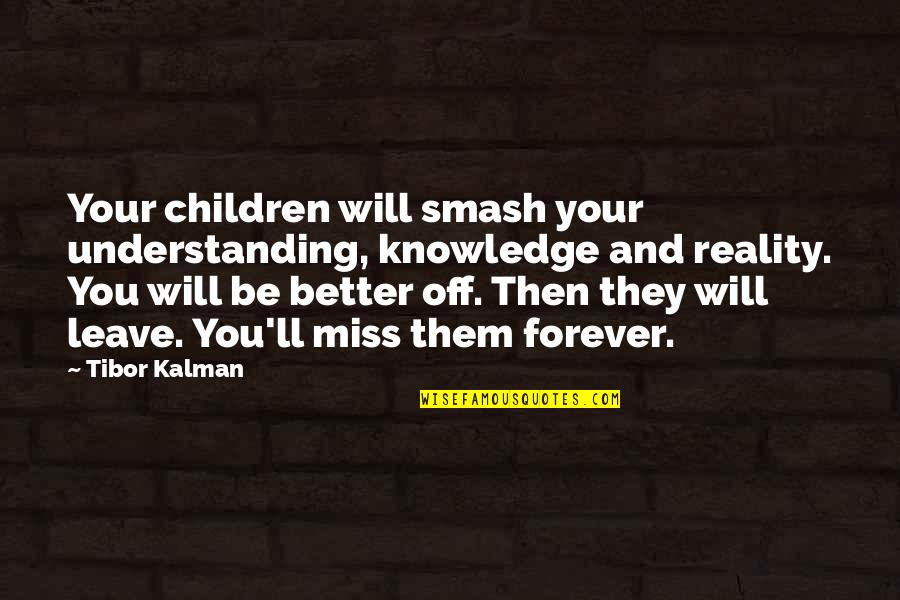 I'll Miss You Forever Quotes By Tibor Kalman: Your children will smash your understanding, knowledge and