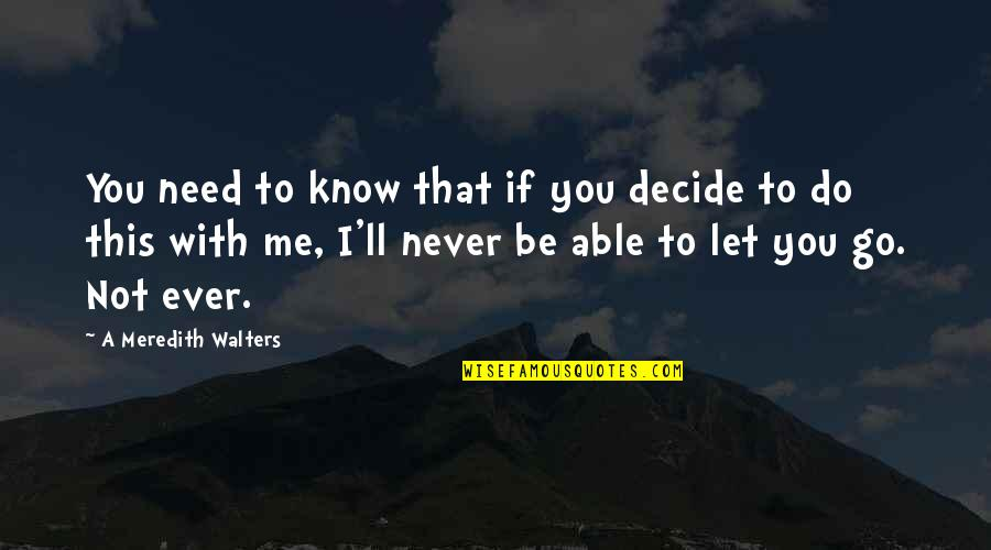 I'll Never Be With You Quotes By A Meredith Walters: You need to know that if you decide