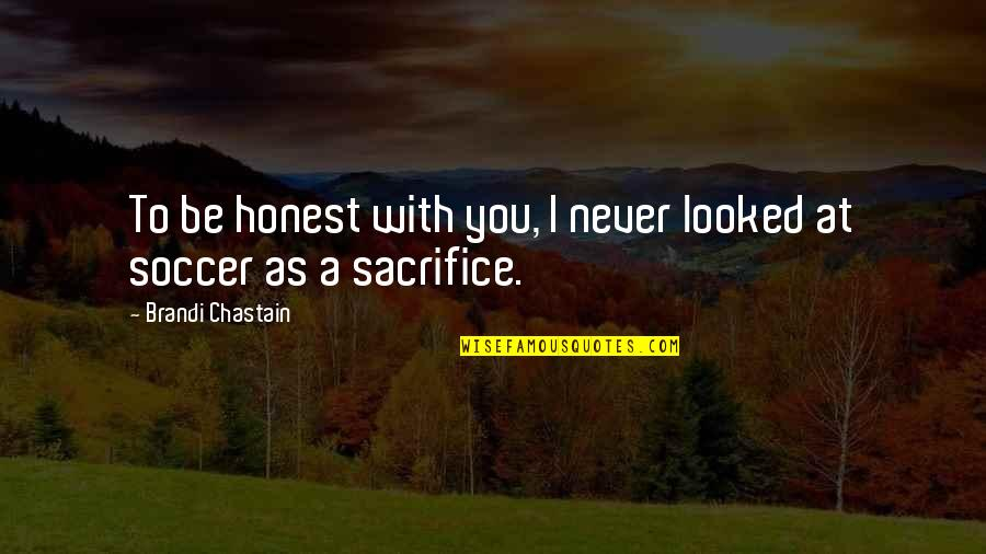 I'll Never Be With You Quotes By Brandi Chastain: To be honest with you, I never looked