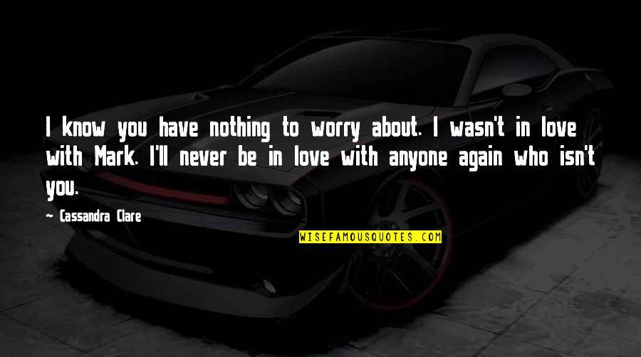 I'll Never Be With You Quotes By Cassandra Clare: I know you have nothing to worry about.
