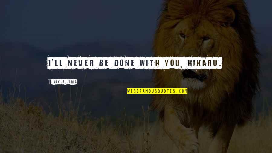 I'll Never Be With You Quotes By Jay E. Tria: I'll never be done with you, Hikaru.