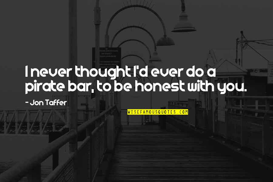 I'll Never Be With You Quotes By Jon Taffer: I never thought I'd ever do a pirate