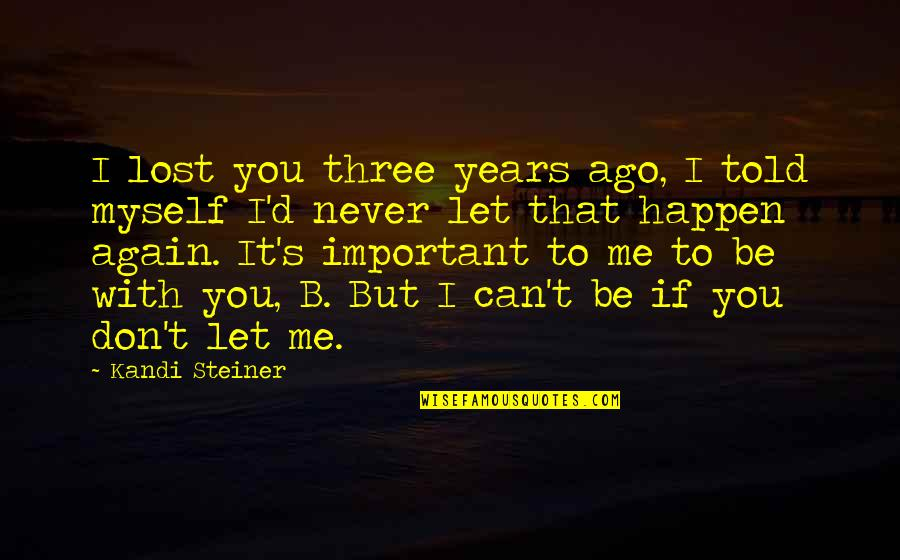 I'll Never Be With You Quotes By Kandi Steiner: I lost you three years ago, I told